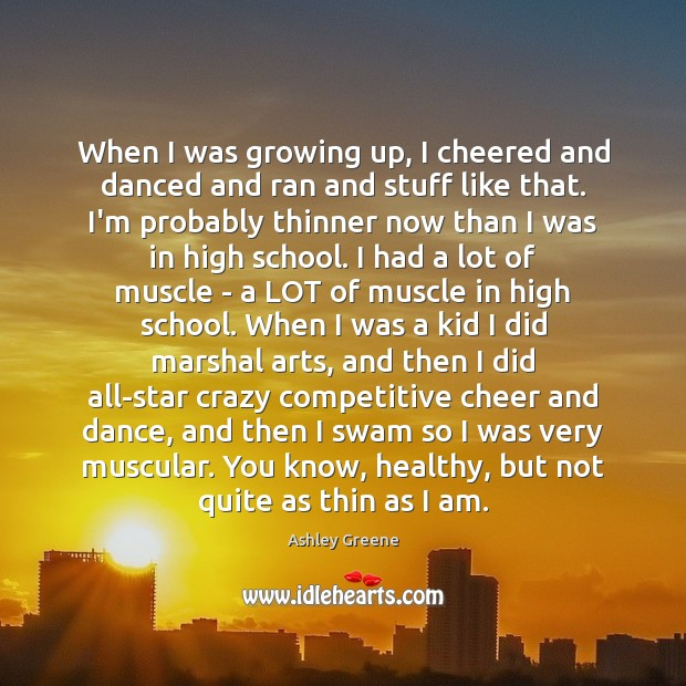 When I was growing up, I cheered and danced and ran and Ashley Greene Picture Quote