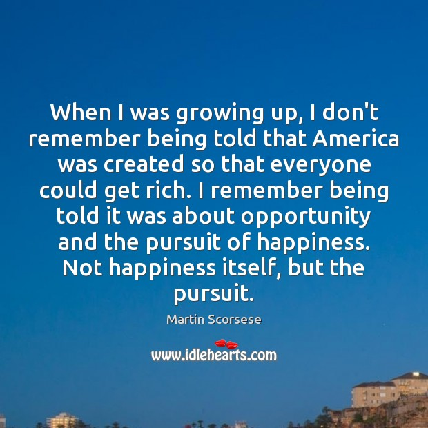 When I was growing up, I don't remember being told that America Martin Scorsese Picture Quote