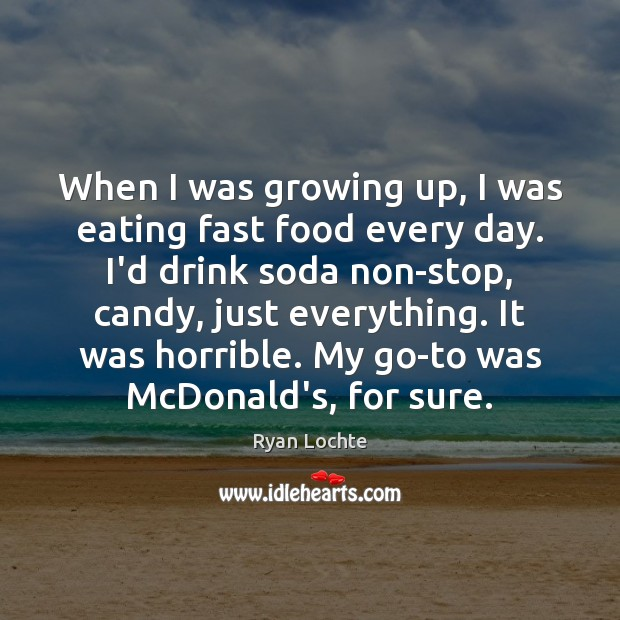 When I was growing up, I was eating fast food every day. Ryan Lochte Picture Quote