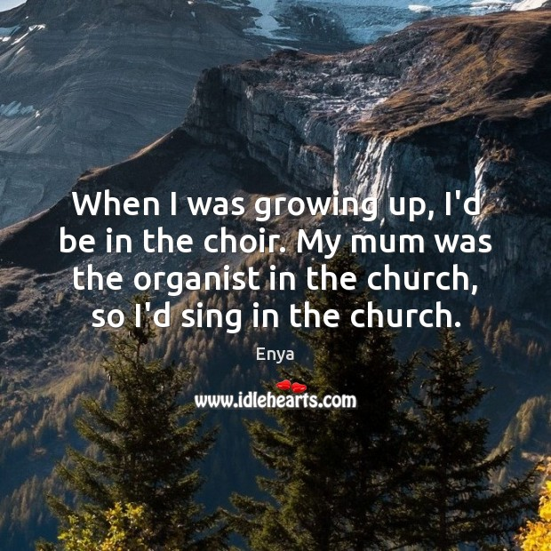 Enya Picture Quote image saying: When I was growing up, I'd be in the choir. My mum