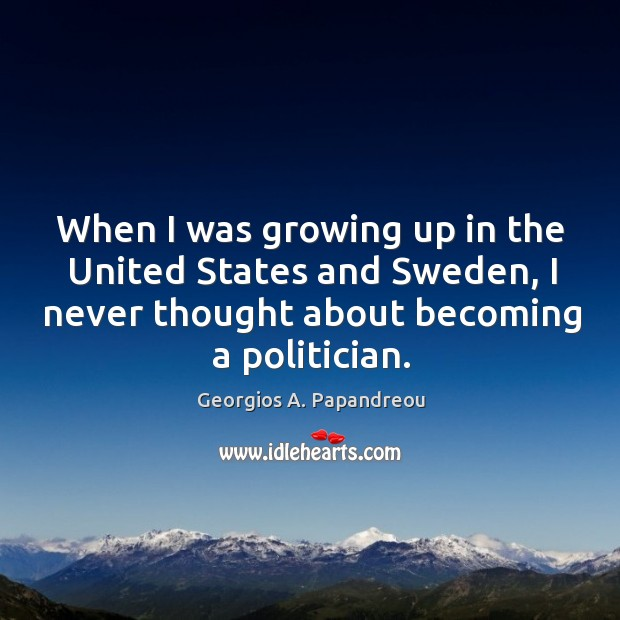Image, When I was growing up in the united states and sweden, I never thought about becoming a politician.