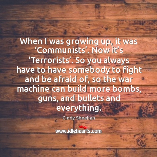 When I was growing up, it was 'communists'. Now it's 'terrorists'. So you always have to have Cindy Sheehan Picture Quote