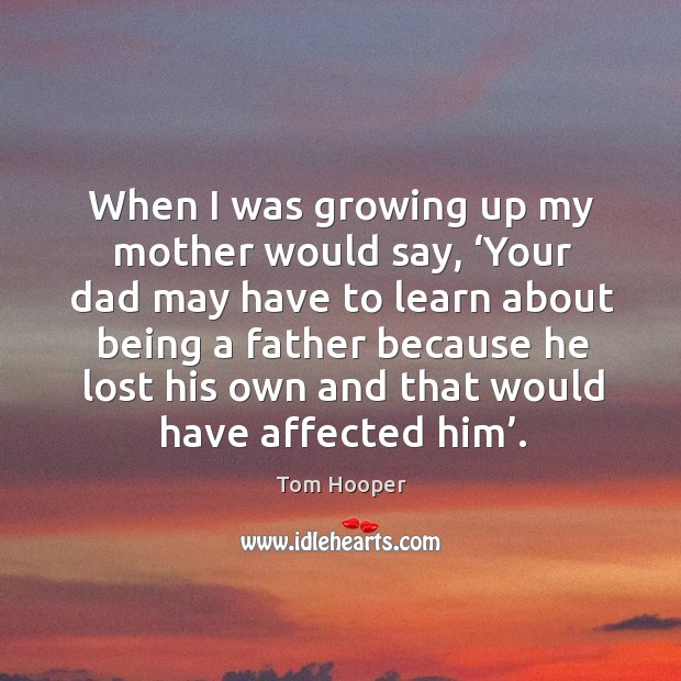 When I was growing up my mother would say, 'your dad may have to learn about being a father because Image