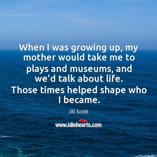 When I was growing up, my mother would take me to plays and museums, and we'd talk about life. Image