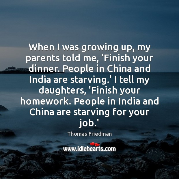 When I was growing up, my parents told me, 'Finish your dinner. Thomas Friedman Picture Quote