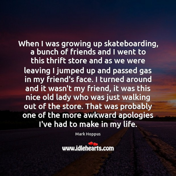 When I was growing up skateboarding, a bunch of friends and I Image