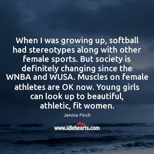 When I was growing up, softball had stereotypes along with other female Jennie Finch Picture Quote