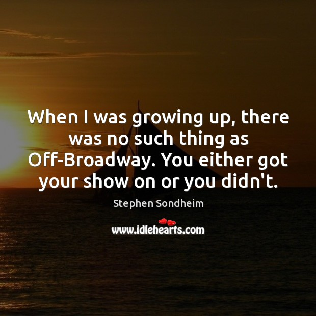 Image, When I was growing up, there was no such thing as Off-Broadway.