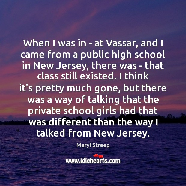 When I was in – at Vassar, and I came from a Meryl Streep Picture Quote