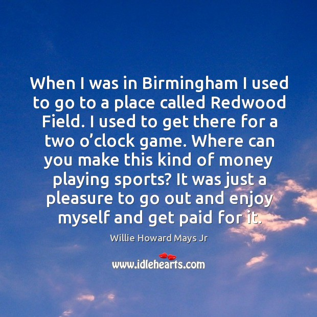 When I was in birmingham I used to go to a place called redwood field. I used to get there for a two o'clock game. Image