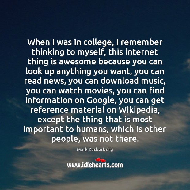 When I was in college, I remember thinking to myself, this internet Mark Zuckerberg Picture Quote