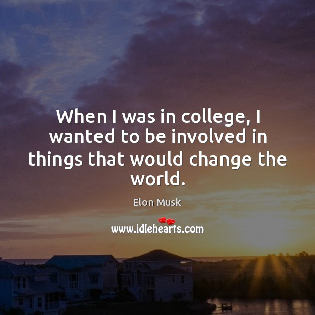 When I was in college, I wanted to be involved in things that would change the world. Elon Musk Picture Quote