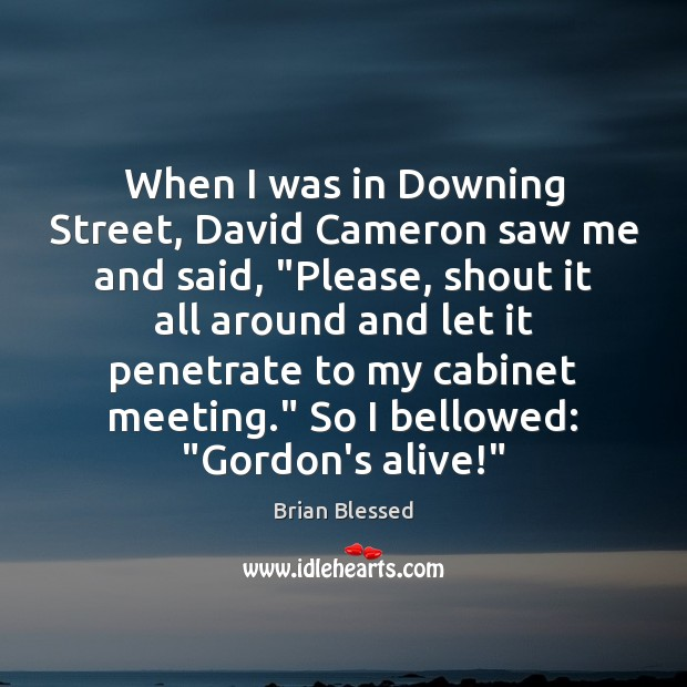 Image, When I was in Downing Street, David Cameron saw me and said, ""