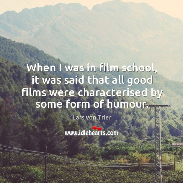 When I was in film school, it was said that all good films were characterised by some form of humour. Lars von Trier Picture Quote