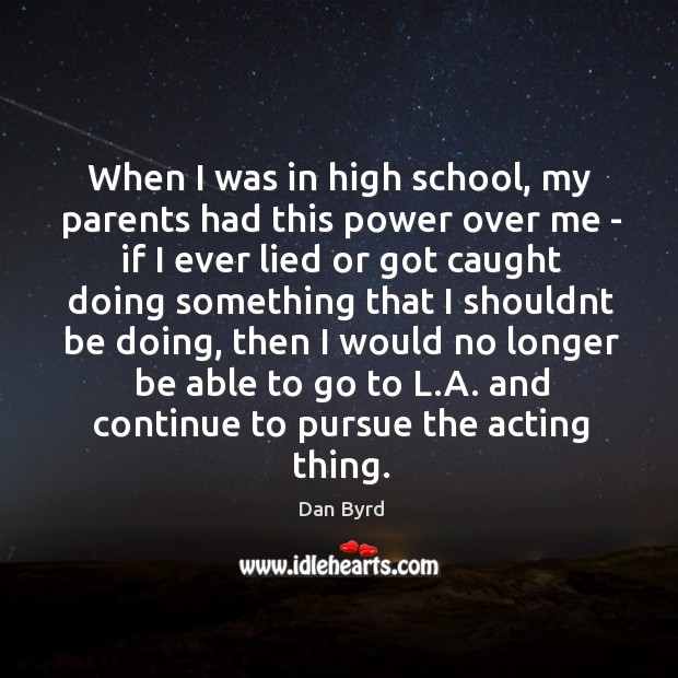 When I was in high school, my parents had this power over Dan Byrd Picture Quote