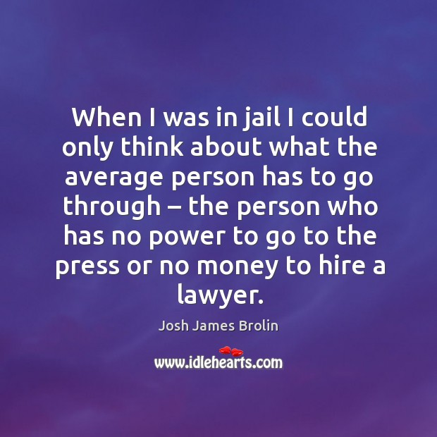 When I was in jail I could only think about what the average person has to go through Josh James Brolin Picture Quote