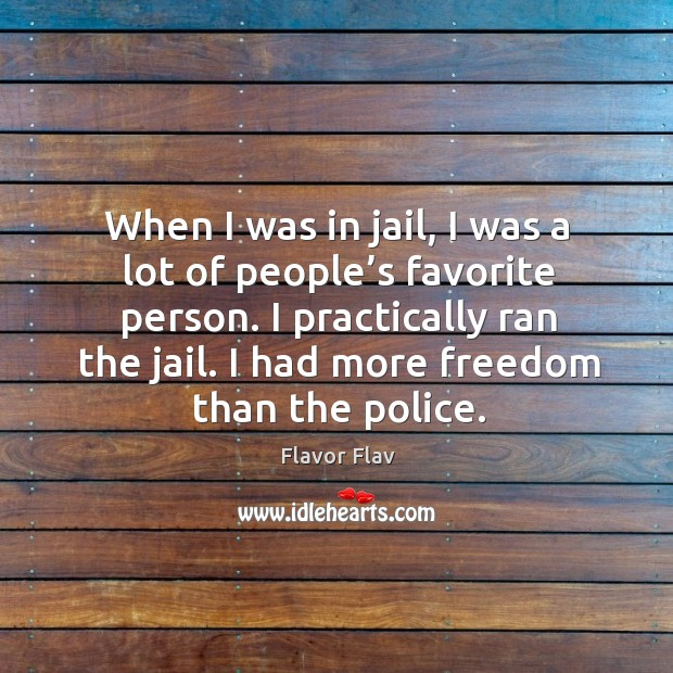When I was in jail, I was a lot of people's favorite person. I practically ran the jail. Image