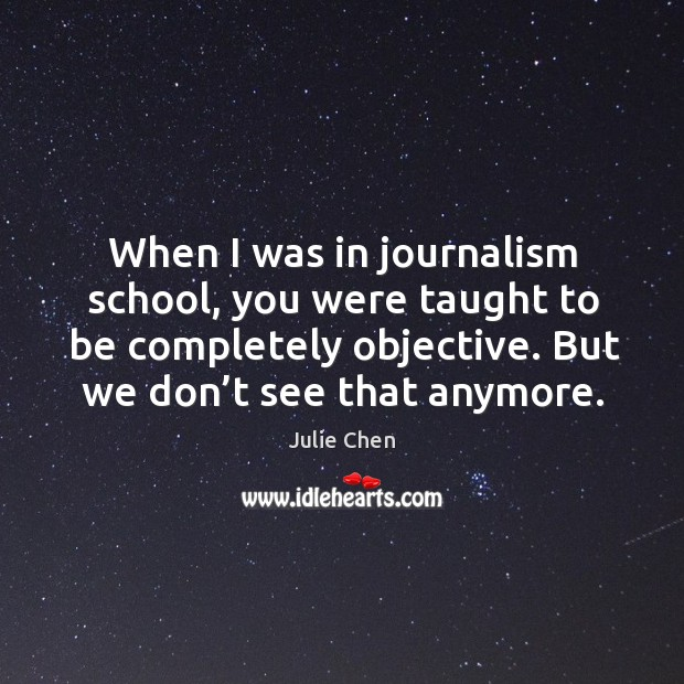 When I was in journalism school, you were taught to be completely objective. Image