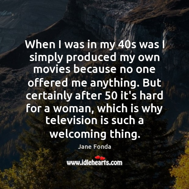 When I was in my 40s was I simply produced my own Television Quotes Image
