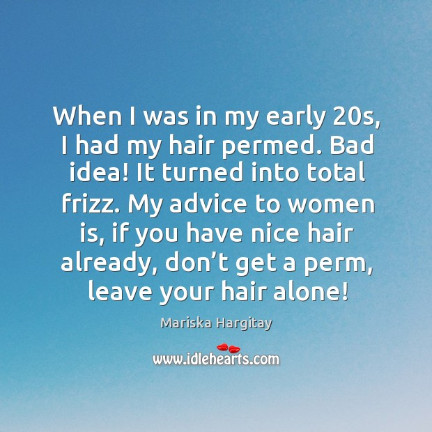 When I was in my early 20s, I had my hair permed. Bad idea! it turned into total frizz. Image