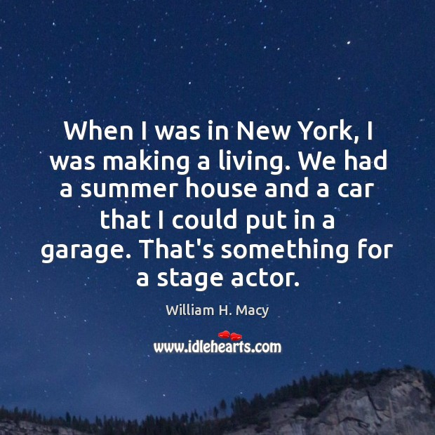 William H. Macy Picture Quote image saying: When I was in New York, I was making a living. We