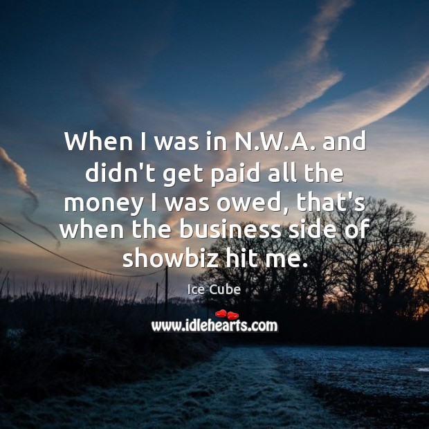 When I was in N.W.A. and didn't get paid all Ice Cube Picture Quote