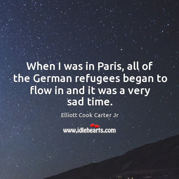 When I was in paris, all of the german refugees began to flow in and it was a very sad time. Elliott Cook Carter Jr Picture Quote