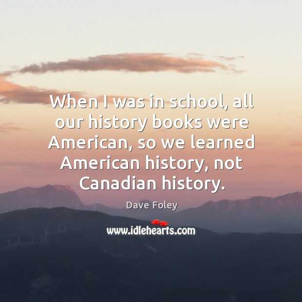 When I was in school, all our history books were american, so we learned american history, not canadian history. Dave Foley Picture Quote