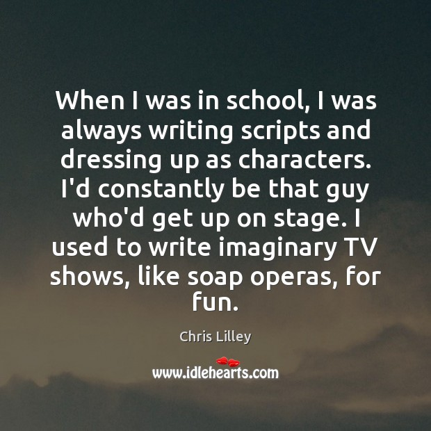 When I was in school, I was always writing scripts and dressing Chris Lilley Picture Quote