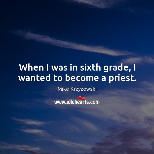 When I was in sixth grade, I wanted to become a priest. Mike Krzyzewski Picture Quote