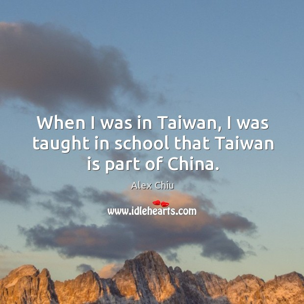 Image, When I was in taiwan, I was taught in school that taiwan is part of china.