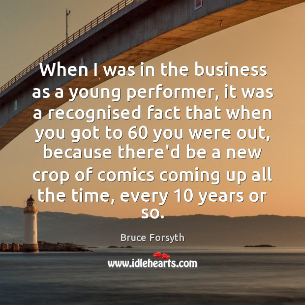 When I was in the business as a young performer, it was Bruce Forsyth Picture Quote