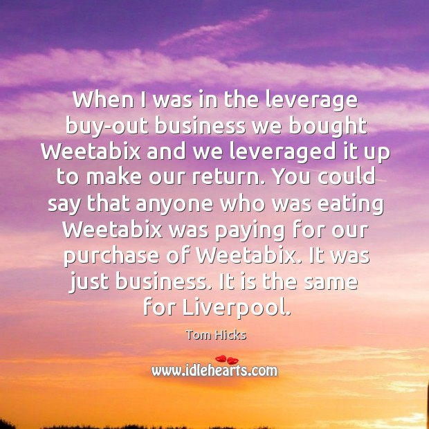 When I was in the leverage buy-out business we bought Weetabix and Image