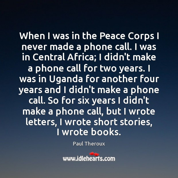 When I was in the Peace Corps I never made a phone Paul Theroux Picture Quote