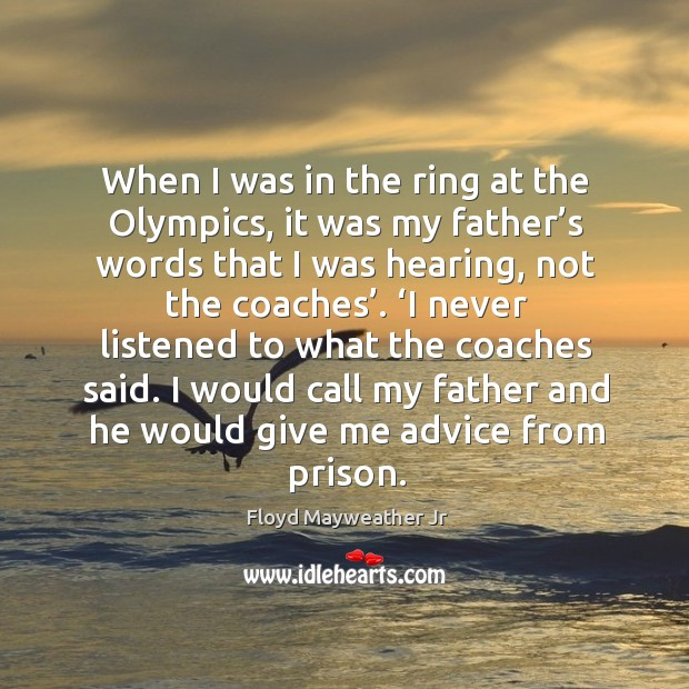 When I was in the ring at the olympics, it was my father's words that I was hearing, not the coaches'. Image