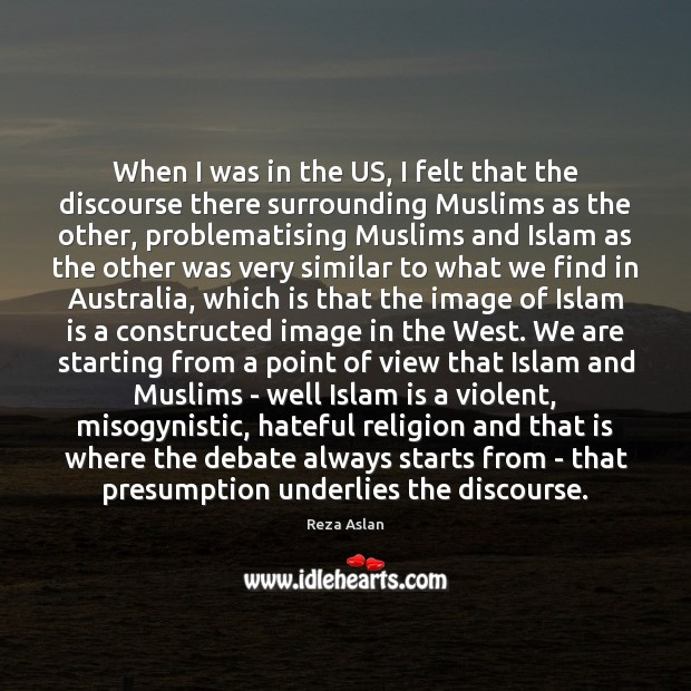 When I was in the US, I felt that the discourse there Reza Aslan Picture Quote