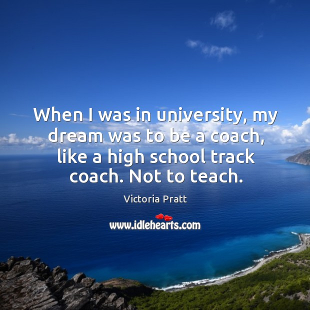 When I was in university, my dream was to be a coach, like a high school track coach. Not to teach. Victoria Pratt Picture Quote