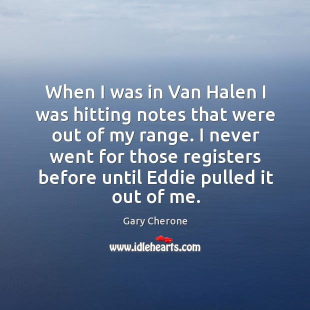 When I was in van halen I was hitting notes that were out of my range. Image