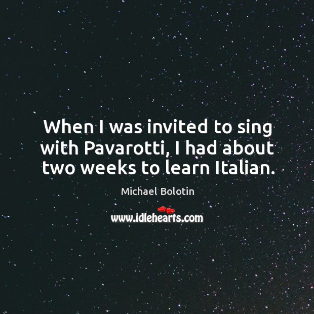 When I was invited to sing with pavarotti, I had about two weeks to learn italian. Michael Bolotin Picture Quote