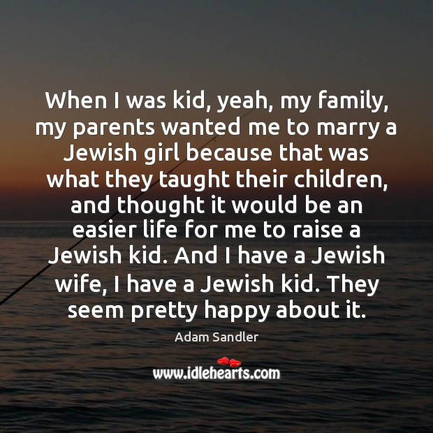 When I was kid, yeah, my family, my parents wanted me to Adam Sandler Picture Quote