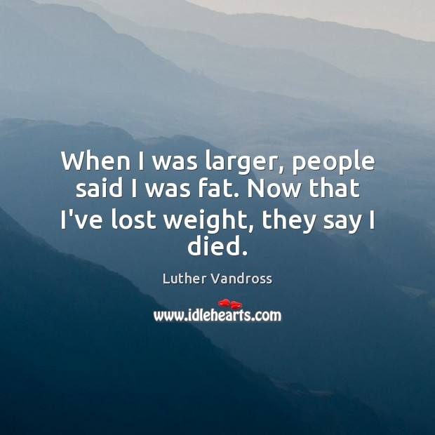 When I was larger, people said I was fat. Now that I've lost weight, they say I died. Luther Vandross Picture Quote