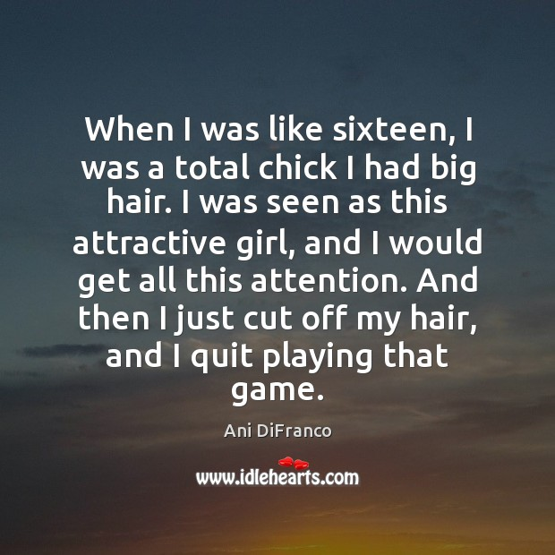 When I was like sixteen, I was a total chick I had Ani DiFranco Picture Quote