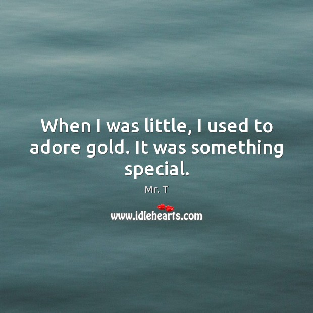 Image, When I was little, I used to adore gold. It was something special.
