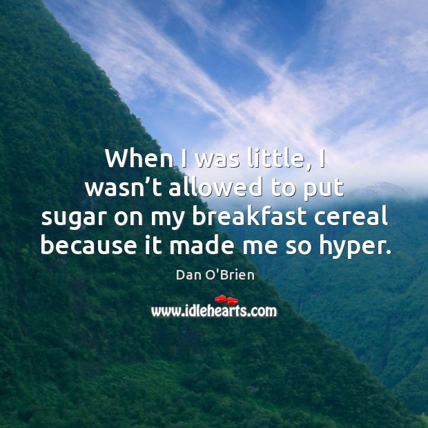 When I was little, I wasn't allowed to put sugar on my breakfast cereal because it made me so hyper. Image