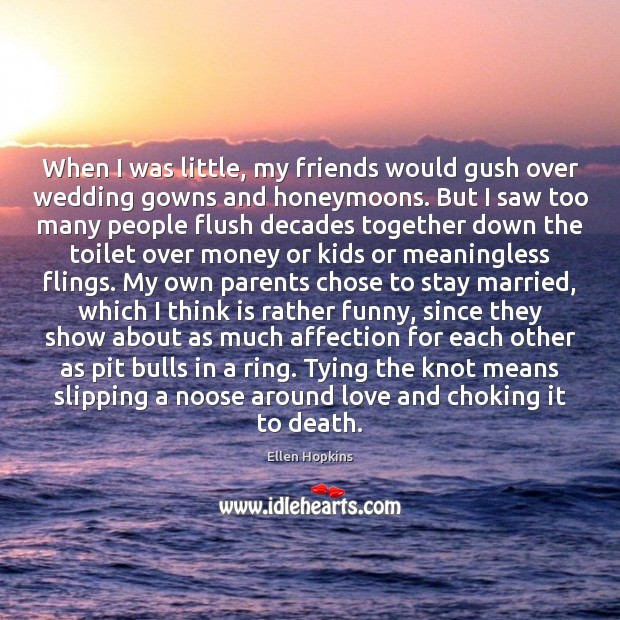 When I was little, my friends would gush over wedding gowns and Ellen Hopkins Picture Quote