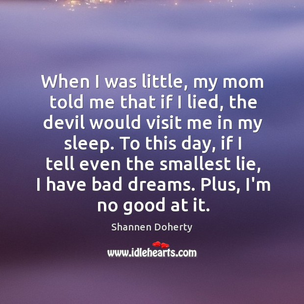 When I was little, my mom told me that if I lied, Shannen Doherty Picture Quote