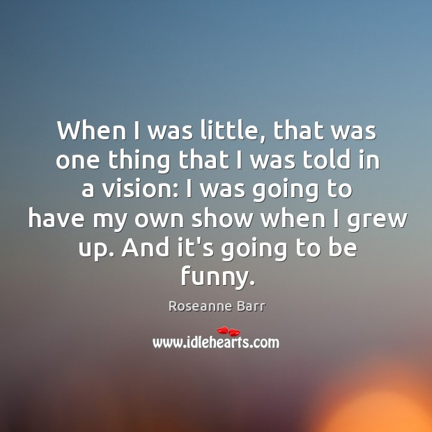 When I was little, that was one thing that I was told Roseanne Barr Picture Quote