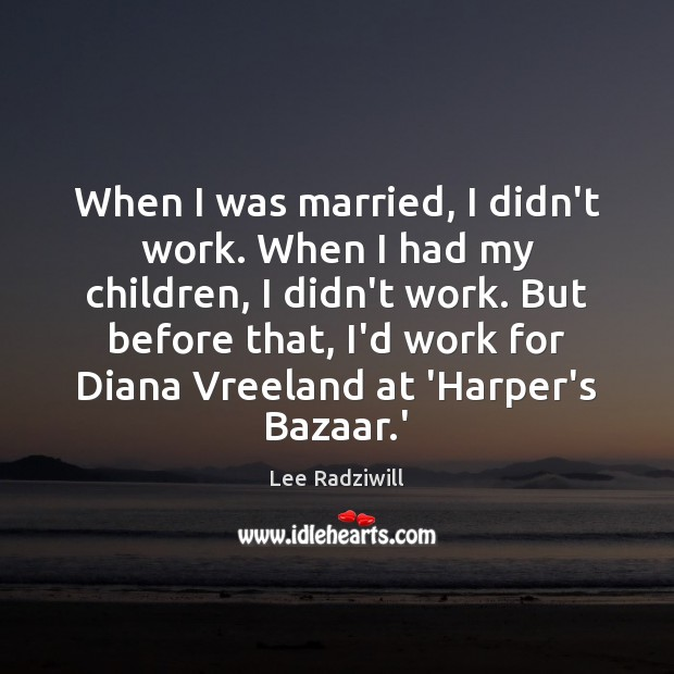 Image, When I was married, I didn't work. When I had my children,