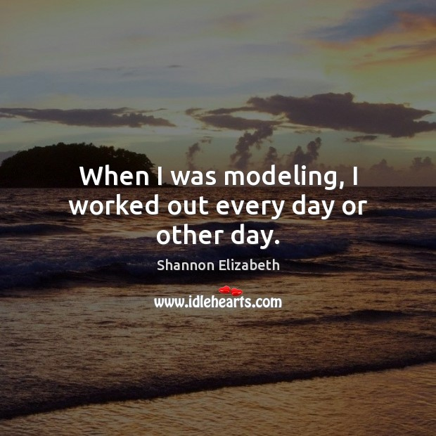 When I was modeling, I worked out every day or other day. Shannon Elizabeth Picture Quote