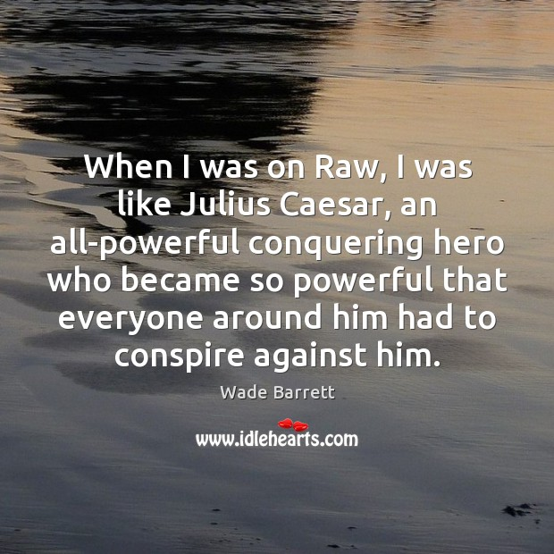 When I was on Raw, I was like Julius Caesar, an all-powerful Wade Barrett Picture Quote